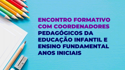 Encontro Formativo com Coordenadores Pedagógicos da Educação Infantil e Ensino Fundamental Anos Iniciais