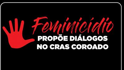 Feminicídio propõe diálogos no CRAS Coroado Órgão quer alertar as mulheres e seus familiares e garantir direitos