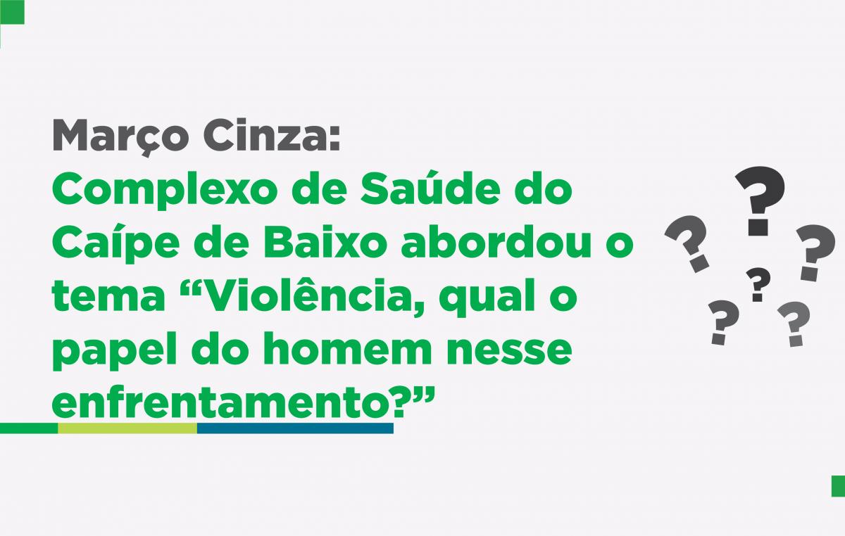 """Março Cinza: Complexo de Saúde do Caípe de Baixo abordou o tema """"Violência, qual o papel do homem nesse enfrentamento?"""""""