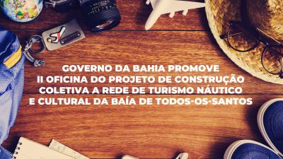 Governo da Bahia promove II Oficina do Projeto de Construção Coletiva da Rede de Turismo Náutico e Cultural da Baía de Todos-os-Santos