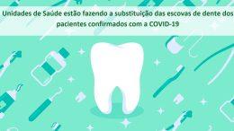 Unidades de Saúde estão fazendo a substituição das escovas de dentes dos pacientes confirmados com a COVID-19
